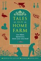 Kelly, Michael - Tales From the Home Farm:  Live More, Spend Less, Grow Your Own Food - 9781847171689 - KIN0032161