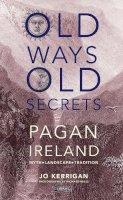 Jo Kerrigan - Old Ways, Old Secrets: Pagan Ireland Myth - Landscape - Tradition - 9781847172815 - V9781847172815