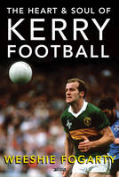 Fogarty, Weeshie - The Heart and Soul of Kerry Football - 9781847178275 - V9781847178275