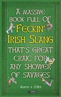 Murphy, Colin, O'Dea, Donal - A Massive Book Full of FECKIN' IRISH SLANG that's Great Craic for Any Shower of Savages (The Feckin' Collection) - 9781847178718 - V9781847178718