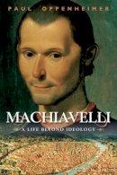 Oppenheimer, Paul - Machiavelli: A Life Beyond Ideology - 9781847252210 - V9781847252210