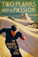 Huntford, Roland - Two Planks and a Passion: The Dramatic History of Skiing - 9781847252364 - V9781847252364