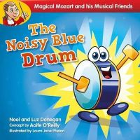 Noel Donegan, Luz Donegan - Magical Mozart and His Musical Friends: The Noisy Blue Drum - 9781847303912 - 9781847303912
