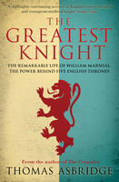 Thomas Asbridge - The Greatest Knight: The Remarkable Life of William Marshal, the Power Behind Five English Thrones - 9781847396419 - V9781847396419