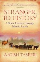 Taseer, Aatish - Stranger to History: A Son's Journey Through Islamic Lands - 9781847671318 - V9781847671318