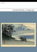 Louise Gluck - Village Life - 9781847770592 - 9781847770592