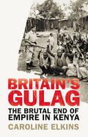 Caroline Elkins - Britain's Gulag: The Brutal End of Empire in Kenya - 9781847922946 - V9781847922946