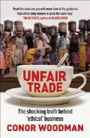 Woodman, Conor - Unfair Trade: The Shocking Truth Behind 'Ethical' Business - 9781847940704 - V9781847940704