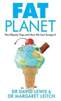 Lewis, Dr David, Leitch, Dr Margaret - Fat Planet: The Obesity Trap and How We Can Escape It - 9781847947284 - V9781847947284