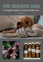 Mash, Holly - The Holistic Dog: A Complete Guide to Natural Heath Care - 9781847972675 - V9781847972675