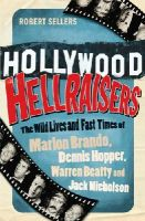 Robert Sellers - Hollywood Hellraisers: The Wild Lives and Fast Times of Marlon Brando, Dennis Hopper, Warren Beatty and Jack Nicholson - 9781848091245 - V9781848091245