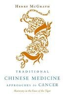 McGrath, Henry - Traditional Chinese Medicine Approches to Cancer: Harmony in the Face of the Tiger - 9781848190139 - V9781848190139