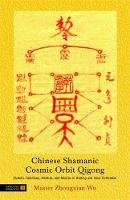 Zhongxian Wu - Chinese Shamanic Cosmic Orbit Qigong: Esoteric Talismans, Mantras, and Mudras in Healing and Inner Cultivation - 9781848190566 - V9781848190566