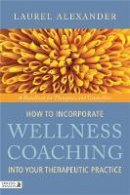 Alexander, Laurel - How to Incorporate Wellness Coaching Into Your Therapeutic Practice: A Handbook for Therapists and Counsellors - 9781848190634 - V9781848190634