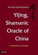 Richard Bertschinger - Yijing, Shamanic Oracle of China: A New Book of Change - 9781848190832 - V9781848190832