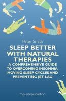 Smith, Peter - Sleep Better with Natural Therapies: A Comprehensive Guide to Overcoming Insomnia, Moving Sleep Cycles and Preventing Jet Lag - 9781848191822 - V9781848191822