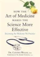 Welch, Claudia - How the Art of Medicine Makes the Science More Effective: Becoming the Medicine We Practice - 9781848192294 - V9781848192294