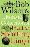Bob Wilson - Bob Wilson's Ultimate Collection of Peculiar Sporting Lingo - 9781848310025 - KMR0005024