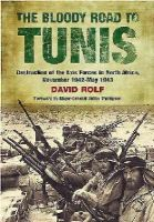 David Rolf - The Bloody Road to Tunis: Destruction of the Axis Forces in North Africa, November 1942-May 1943 - 9781848327832 - 9781848327832