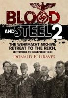 Donald E Graves - Blood and Steel 2: The Wehrmacht Archive - Retreat to the Reich, September to December 1944 - 9781848328518 - V9781848328518