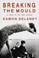 Eamon Delaney - Breaking the Mould:  A Story of Art and Ireland - 9781848400566 - KOC0014412