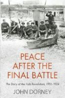 Dorney, John - Peace after the Final Battle: The Story of the Irish Revolution, 1912-1924 - 9781848407800 - 9781848407800