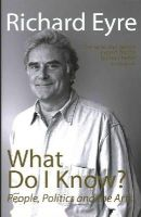 Eyre, Richard - What Do I Know?: People, Politics and the Arts - 9781848424180 - V9781848424180