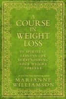 Williamson, Marianne - A Course in Weight Loss: 21 Spiritual Lessons for Surrendering Your Weight Forever - 9781848503243 - 9781848503243
