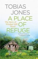Jones, Tobias - A Place of Refuge: An Experiment in Communal Living - The Story of Windsor Hill Wood - 9781848662483 - V9781848662483