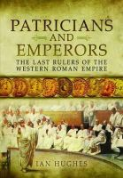 Hughes, Ian - Patricians and Emperors: The Last Rulers of the Western Roman Empire - 9781848844124 - V9781848844124