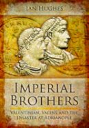 Hughes, Ian - IMPERIAL BROTHERS: Valentinian, Valens and the Disaster at Adrianople - 9781848844179 - V9781848844179