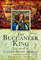 Thomas, Graham A. - The Buccaneer King: The Story of Captain Henry Morgan - 9781848848405 - V9781848848405