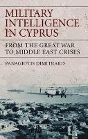 Dimitrakis, Panagiotis - Military Intelligence in Cyprus: From the Great War to Middle East Crises (International Library of War Studies) - 9781848851306 - V9781848851306