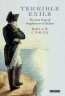 Unwin, Brian - Terrible Exile: The Last Days of Napoleon on St Helena - 9781848852877 - V9781848852877
