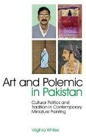 Whiles, Virginia - Art and Polemic in Pakistan: Cultural Politics and Tradition in Contemporary Miniature Painting (International Library of Cultural Studies) - 9781848853652 - V9781848853652