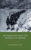 Wyatt, Christopher M. - Afghanistan and the Defence of Empire: Diplomacy and Strategy during the Great Game (International Library of Twentieth Centruy History) - 9781848856103 - V9781848856103