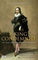 Wedgwood, C.V. - A King Condemned: The Trial and Execution of Charles I - 9781848856882 - V9781848856882