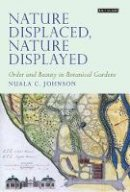 Johnson, Nuala C. - Nature Displaced, Nature Displayed: Order and Beauty in Botanical Gardens (Tauris Historical Geography) - 9781848857124 - V9781848857124
