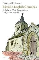 Sharpe, Geoffrey R. - Historic English Churches: A Guide to Their Construction, Design and Features - 9781848858077 - V9781848858077