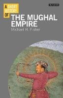 Fisher, Michael H. - A Short History of the Mughal Empire (I.B.Tauris Short Histories) - 9781848858725 - V9781848858725