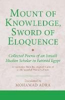 Mohamad Adra (Trans) - Mount of Knowledge, Sword of Eloquence: Collected Poems of an Ismaili Muslim Scholar in Fatimid Egypt (Ismaili Texts and Translations) - 9781848859135 - V9781848859135