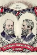 Cawood, Ian - The Liberal Unionist Party: A History (International Library of Political Studies) - 9781848859173 - V9781848859173