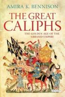 Bennison, Amira K. - Great Caliphs: The Golden Age of the 'Abbasid Empire - 9781848859760 - V9781848859760