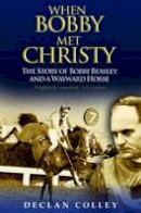 Declan Colley - When Bobby Met Christy: The Story of Bobby Beasley and a Wayward Horse - 9781848890398 - KSK0000050