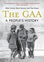 Mike Cronin, Mark Duncan and Paul Rouse - The GAA: A People's History - 9781848892255 - 9781848892255