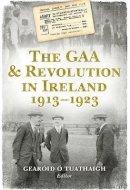 Gearoid O Tuathaigh - The GAA & Revolution in Ireland 1913-1923 - 9781848892545 - 9781848892545