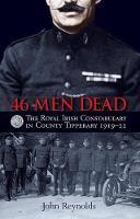 John Reynolds - 46 Men Dead: The Royal Irish Constabulary in County Tipperary 1919-22 2016 - 9781848892729 - 9781848892729