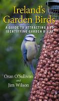 Oran O'Sullivan, Jim Wilson - Ireland's Garden Birds: A Guide to Attracting and Identifying Garden Birds - 9781848893030 - V9781848893030