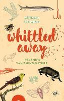 Pádraic Fogarty - Whittled Away: Ireland's Vanishing Nature - 9781848893108 - V9781848893108