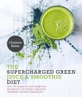 Bailey, Christine - The Supercharged Green Juice & Smoothie Diet - 9781848992924 - V9781848992924